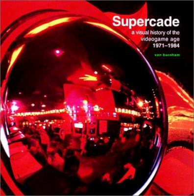 Supercade: A visual history of the videogame age, 1971 - 1984 by Van Burnham